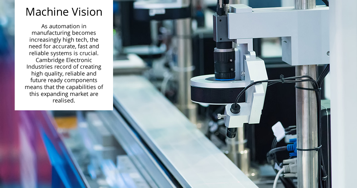 Machine Vision - As automation in manufacturing becomes increasingly high tech, the need for accurate, fast and reliable systems is crucial. Cambridge Electronic Industries record of creating high quality, reliable and future ready components means that the capabilities of this expanding market are realised.
